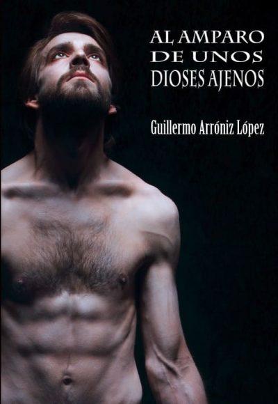 Al amparo de unos dioses ajenos. Guillermo Arróniz López. Editorial Hebras de tinta.