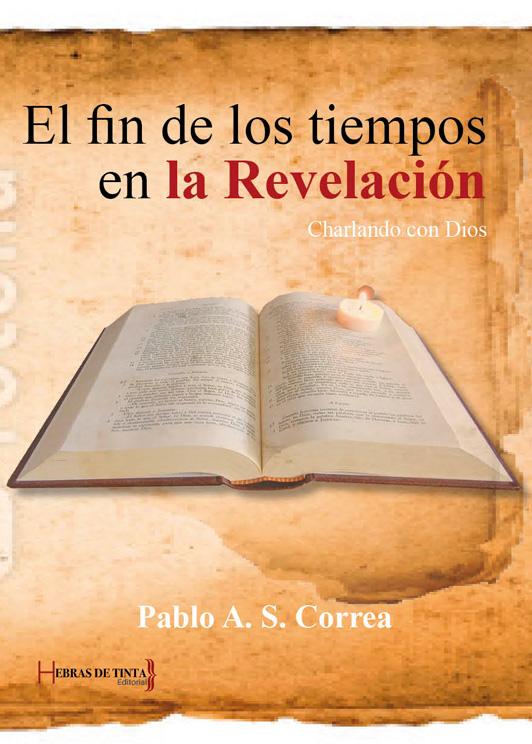 El fin de los tiempos en la Revelación. Charlando con Dios. Pablo A. S. Correa. Editorial Hebras de tinta
