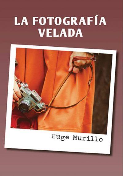 La fotografía velada. Euge Murillo. Editorial Hebras de tinta
