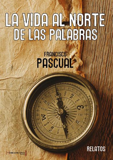 La vida al norte de las palabras. Francisco Pascual. Editorial Hebras de tinta