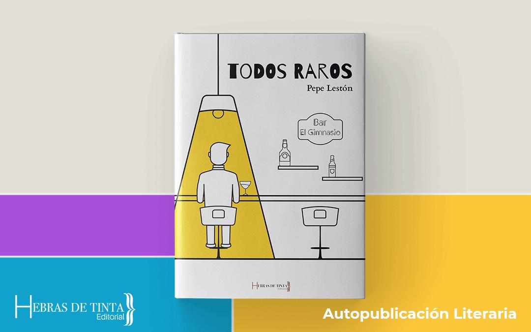Autopublicación literaria. Editorial Hebras de Tinta.Pepe Lestón Todos raros blog 1